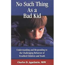 No Such Thing As a Bad Kid!: Understanding and Responding to the Challenging Behavior of Troubled Children and...