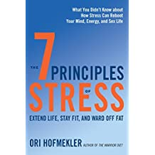 The 7 Principles of Stress: Extend Life, Stay Fit, and Ward Off Fat-What You Didn't Know about How Stress Can Reboot Your Mind, Energy, and Sex Life