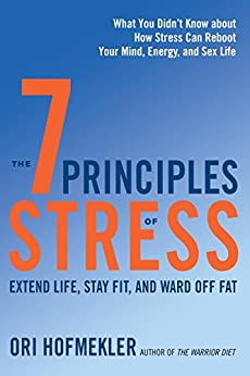 The 7 Principles of Stress: Extend Life, Stay Fit, and Ward Off Fat--What You Didn't Know about How Stress Can Reboot Your Mind, Energy, and Sex Life by [Hofmekler, Ori]