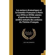 Les Auteurs Dramatiques Et La Comedie-Francaise a Paris Aux Xviie Et Xviiie Siecles D'Apres Des Documents Inedits Extraits Des Archives Du Theatre-Francais