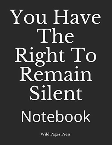 You Have The Right To Remain Silent: Notebook por Wild Pages Press
