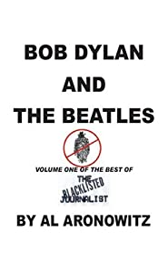 Bob Dylan and the Beatles, Volume One of the Best of the Blacklisted Journalist (vol.1) Al Aronowitz