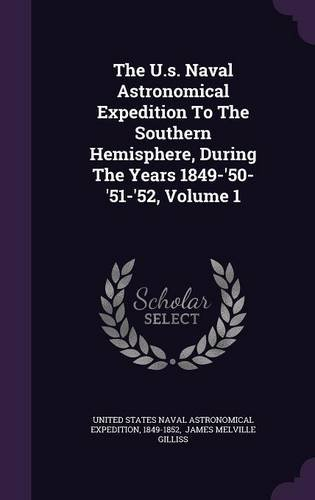 Read Online The U.s. Naval Astronomical Expedition To The Southern Hemisphere, During The Years 1849-'50-'51-'52, Volume 1 PDF