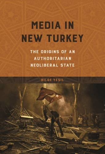 Media in New Turkey: The Origins of an Authoritarian Neoliberal State (The Geopolitics of Information)