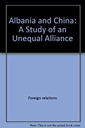 Albania And China: A Study Of An Unequal Alliance (Westview special studies in international relations)