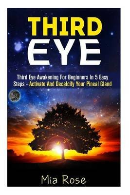 [(Third Eye : Third Eye Awakening for Beginners in 5 Easy Steps - Activate and Decalcify Your Pineal Gland)] [By (author) Mia Rose] published on (April, 2015) ebook