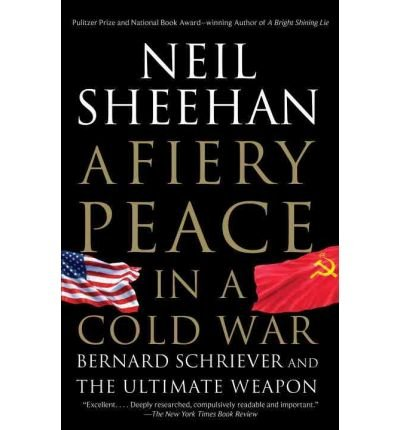 [(A Fiery Peace in a Cold War: Bernard Schriever and the Ultimate Weapon)] [Author: Neil Sheehan] published on (February, 2011)