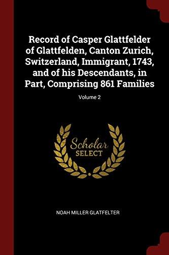 Record of Casper Glattfelder of Glattfelden, Canton Zurich, Switzerland, Immigrant, 1743, and of his Descendants, in Part, Comprising 861 Families; Volume 2