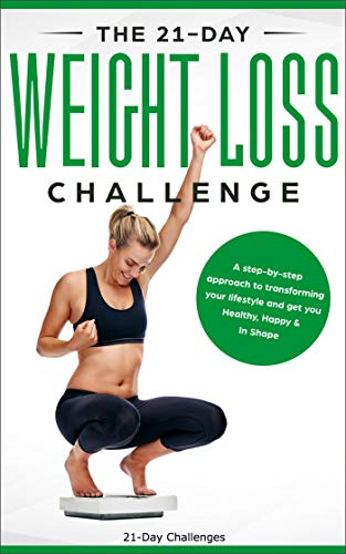 The 21-Day Weight Loss Challenge: A Deep and No BS Step-by-Step Approach to Transforming Your Lifestyle (21-Day Challenges Book 7)