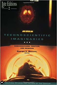 Technoscientific Imaginaries: Conversations, Profiles and Memoirs (Late Editions: Cultural Studies for the End of the Century)