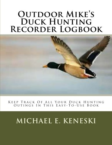 Waterfowl Hunting Journal - Outdoor Mike's Duck Hunting Recorder Logbook: Keep Track Of All Your Duck Hunting Outings In This Easy-To-Use Book