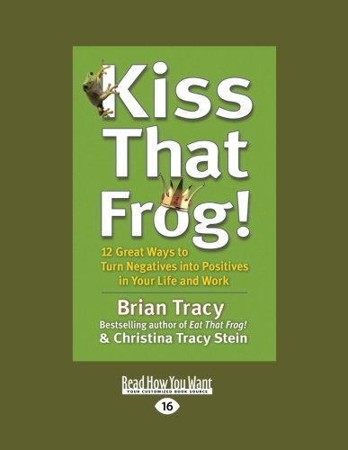 Read Online Kiss That Frog!: 12 Great Ways to Turn Negatives into Positives in Your Life and Work pdf