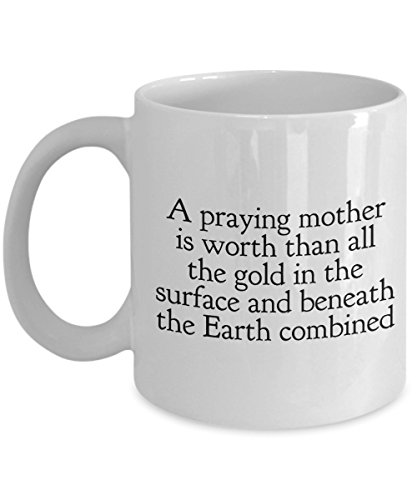 Funny Quote 11Oz Coffee Mug, A Praying Mother Is Worth Than All The Gold In The Surface And Beneath The Earth Combined for Dad, Grandpa, Husband Fro ()