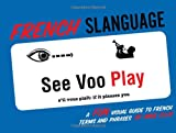 French Slanguage: A Fun Visual Guide to French Terms and Phrases (English and French Edition)