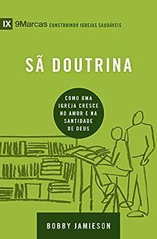 Sã doutrina: Como uma igreja cresce no amor e na santidade de Deus (9Marcas) (Portuguese Edition) by [Jamieson, Bobby]