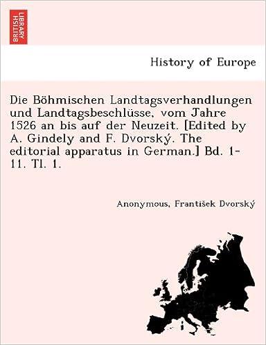 Die Böhmischen Landtagsverhandlungen und Landtagsbeschlüsse, vom Jahre 1526 an bis auf der Neuzeit. [Edited by A. Gindely and F. Dvorský. The ... in German.] Bd. 1-11. Tl. 1. [1526-1605.]