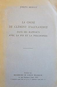 La Gnose de Clément d'Alexandrie dans ses rapports avec la foi et la philosophie. Extrait des Recherches de science religieuse par Joseph Moingt