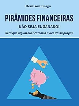 Pirâmides Financeiras: Não seja enganado!: Será que algum dia ficaremos livres dessa praga? por [Braga, Denilson]
