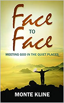 Face to Face: Meeting God in the Quiet Places by [Kline, Monte]