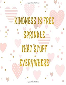Kindness Is Free Sprinkle That Stuff Everywhere Journal Notebook Composition Book With Inspirational Quote Cover 8 5x11 100pages Volume 13 Ava Ashworth 9781722014698 Amazon Com Books