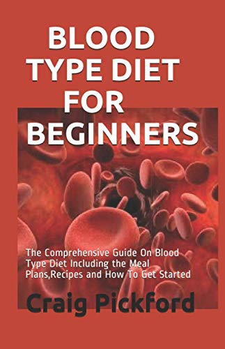 BLOOD TYPE DIET FOR BEGINNERS: The Comprehensive Guide On Blood Type Diet Including the Meal Plans,Recipes and How To Get Started (List Of Foods Not To Eat With Eczema)