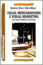 Visual merchandising e visual marketing per punti vendita di successo Manuali: Amazon.es: Rizzi, Beatrice, Milani, Silvia: Libros en idiomas extranjeros