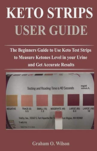 KETO STRIPS USER GUIDE: The Beginners Guide to Use Keto Test Strips to Measure Ketones Level in your Urine and Get Accurate Results by Graham O. Wilson