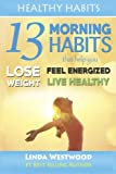 Healthy Habits: 13 Morning Habits That Help You Lose Weight, Feel Energized & Live Healthy (Volume 2)