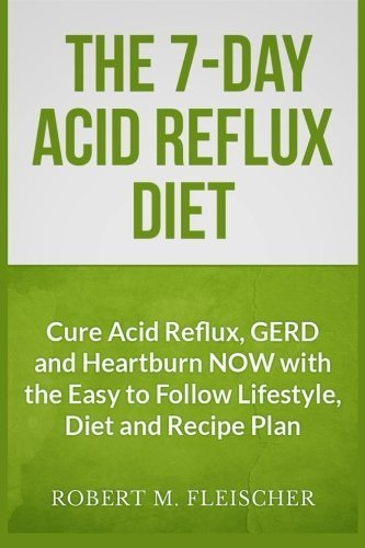 The 7-Day Acid Reflux Fast: Cure Acid Reflux, GERD and Heartburn NOW with the Easy to Follow Lifestyle, Diet and 45 Mouth-Watering Recipes by Robert M Fleischer (2013-06-27)