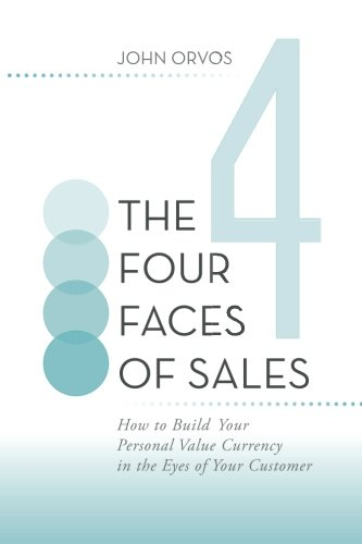 The Four Faces of Sales: How to Build Your Personal Value Currency in the Eyes of Your Customer ebook