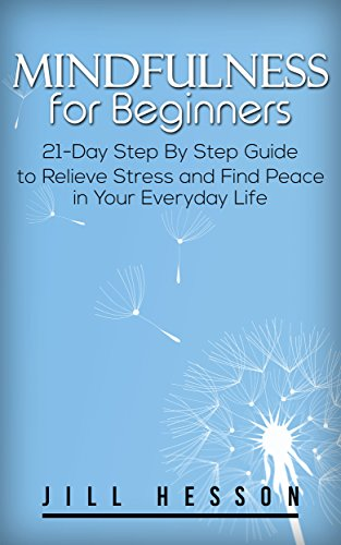 Mindfulness for Beginners: 21-Day Step By Step Guide to Relieve Stress and Find Peace in Your Everyday Life