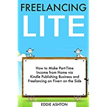 Freelance Lite: How to Make Part-Time Income from Home via Kindle Publishing Business and Freelancing on Fiverr on the Side