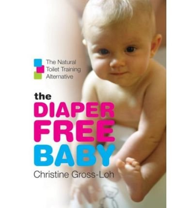 [ THE DIAPER-FREE BABY: THE NATURAL TOILET TRAINING ALTERNATIVE ] The Diaper-Free Baby: The Natural Toilet Training Alternative By Gross-Loh, Christine ( Author ) Jan-2007 [ Paperback ]