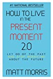 How To Live In The Present Moment, Version 2.0 - Let Go Of The Past & Stop Worrying About The Future (Spiritual Books) (Volume 1)