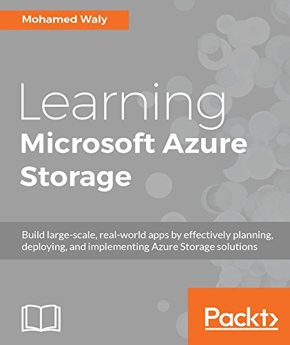 Learning Microsoft Azure Storage: Build large-scale, real-world apps by effectively planning, deploying, and implementing Azure storage solutions by [Waly, Mohamed]
