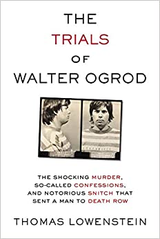 The Trials of Walter Ogrod: The Shocking Murder, So-Called Confessions, and Notorious Snitch That Sent a Man to Death Row