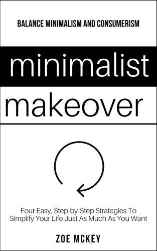 Minimalist Makeover: Four Easy, Step-by-Step Strategies To Simplify Your Life Just As Much As You Want - Balance Minimalism and Consumerism