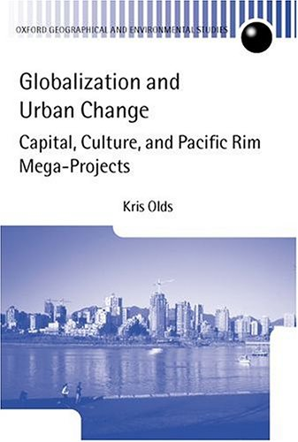 Globalization and Urban Change: Capital, Culture, and Pacific Rim Mega-Projects (Oxford Geographical and Environmental S