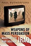 Weapons of Mass Persuasion : Marketing the War Against Iraq, Rutherford, Paul, 080208995X
