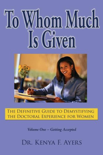 Read Online To Whom Much is Given: The Definitive Guide to Demystifying the Doctoral Experience for Women, Vol. 1: Getting Accepted ebook