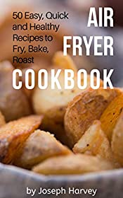 Air Fryer Cookbook: 50 Easy, Quick and Healthy Recipes to Fry, Bake, Roast With Air Fryer (Complete Cookbook for Healthy Low Oil Air Frying)