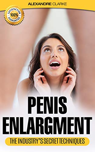 PENIS ENLARGEMENT: The porn industry's secret penis enlargement techniques. Natural, proven methods, exercises & tips on how to add several inches and ... impotence, techniques, natural) (Best Way To Enlarge Penis)