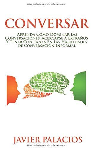 CONVERSAR: Aprenda cómo dominar las conversaciones, acercarse a extraños y tener confianza en las habilidades de conversación informal por JAVIER PALACIOS