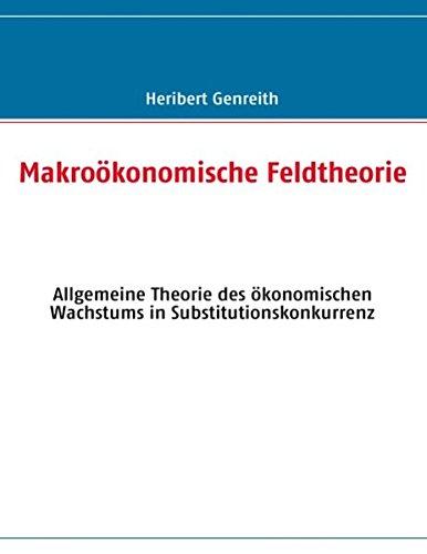 Makroökonomische Feldtheorie: Allgemeine Theorie des ökonomischen Wachstums in Substitutionskonkurrenz
