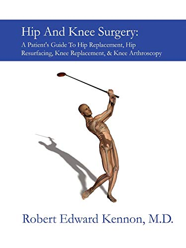 Hip And Knee Surgery: A Patient's Guide To Hip Replacement, Hip Resurfacing, Knee Replacement, And Knee Arthroscopy