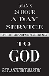 MAN'S 24 HOUR A DAY SERVICE TO GOD: THE DIVINE ORDER by Rev. Anthony Martin (2015-06-22)