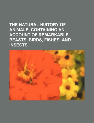 The natural history of animals, containing an account of remarkable beasts, birds, fishes, and insects PDF