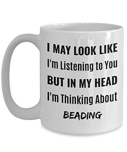 BEADER Coffee Mug - I May Look Like I'm Listening to You But In My Head I'm Thinking About Beading