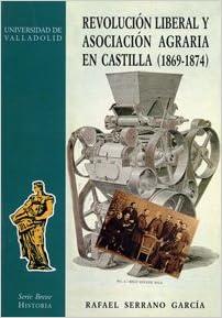Revolucion Liberal y Asociación Agraria En Castilla 1869-1874: Amazon.es: Serrano Garcia, Rafael: Libros