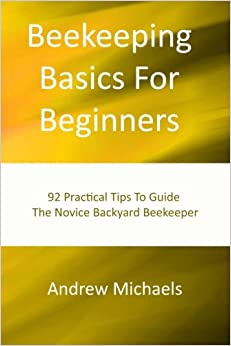 Book Beekeeping Basics For Beginners: 92 Practical Tips To Guide The Novice Backyard Beekeeper
